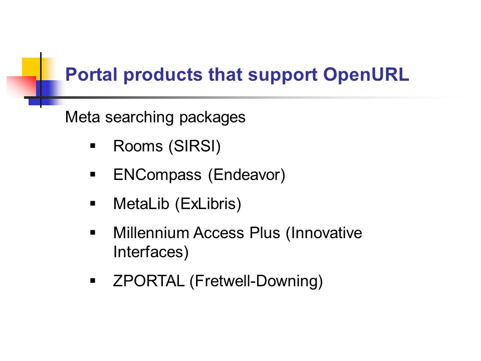Portal products that support OpenURL Meta searching packages  Rooms (SIRSI)  ENCompass (Endeavor)  MetaLib (ExLibris)  Millennium Access Plus (Innovative Interfaces)  ZPORTAL (Fretwell-Downing)