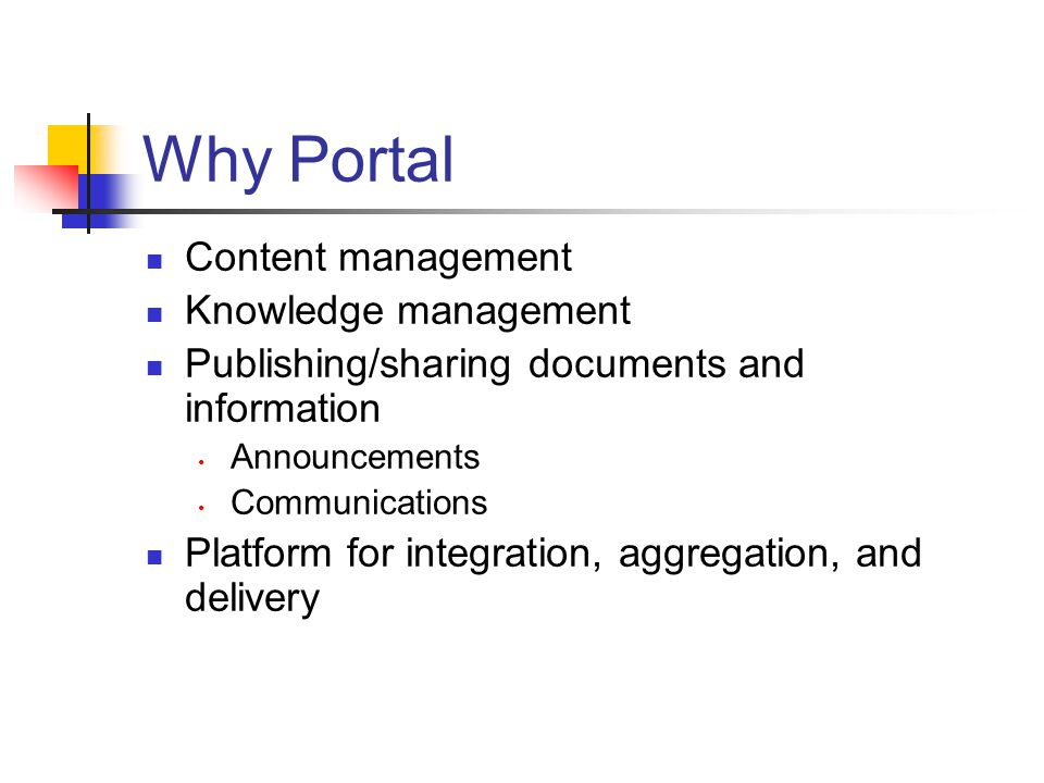 Why Portal Content management Knowledge management Publishing/sharing documents and information Announcements Communications Platform for integration, aggregation, and delivery