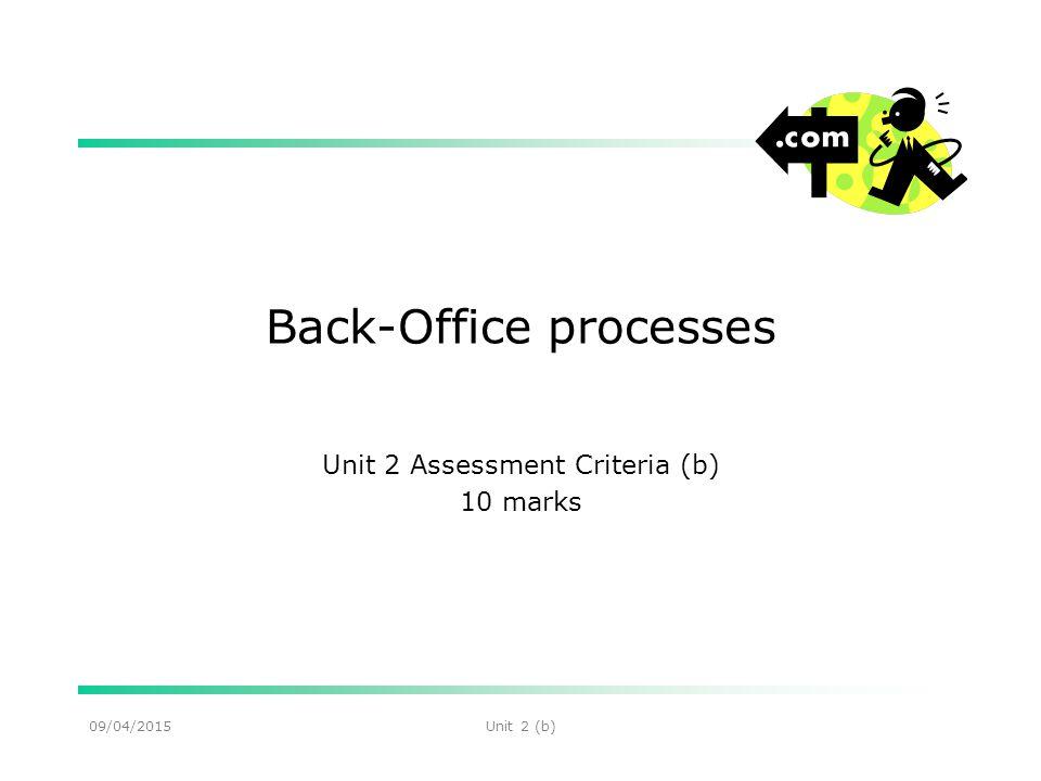 09/04/2015Unit 2 (b) Back-Office processes Unit 2 Assessment Criteria (b) 10 marks