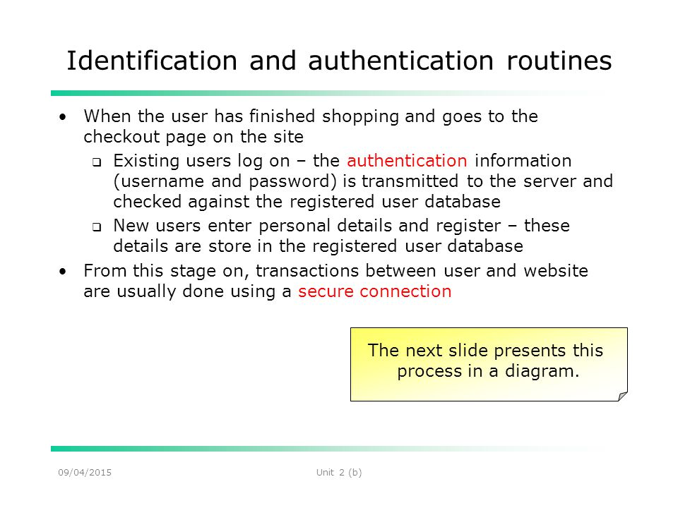 09/04/2015Unit 2 (b) Identification and authentication routines When the user has finished shopping and goes to the checkout page on the site  Existing users log on – the authentication information (username and password) is transmitted to the server and checked against the registered user database  New users enter personal details and register – these details are store in the registered user database From this stage on, transactions between user and website are usually done using a secure connection The next slide presents this process in a diagram.