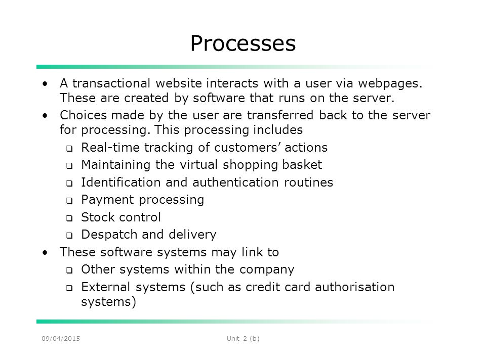 09/04/2015Unit 2 (b) Processes A transactional website interacts with a user via webpages.