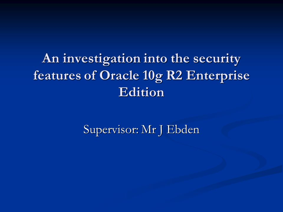 An investigation into the security features of Oracle 10g R2 Enterprise Edition Supervisor: Mr J Ebden