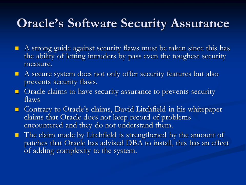 Oracle's Software Security Assurance A strong guide against security flaws must be taken since this has the ability of letting intruders by pass even the toughest security measure.