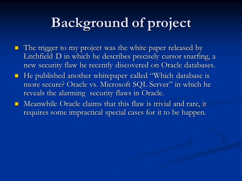 Background of project The trigger to my project was the white paper released by Litchfield D in which he describes precisely cursor snarfing, a new security flaw he recently discovered on Oracle databases.