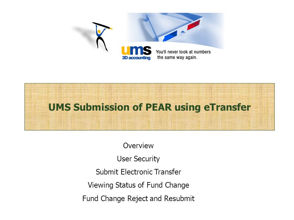 UMS Submission of PEAR using eTransfer Overview User Security Submit Electronic Transfer Viewing Status of Fund Change Fund Change Reject and Resubmit