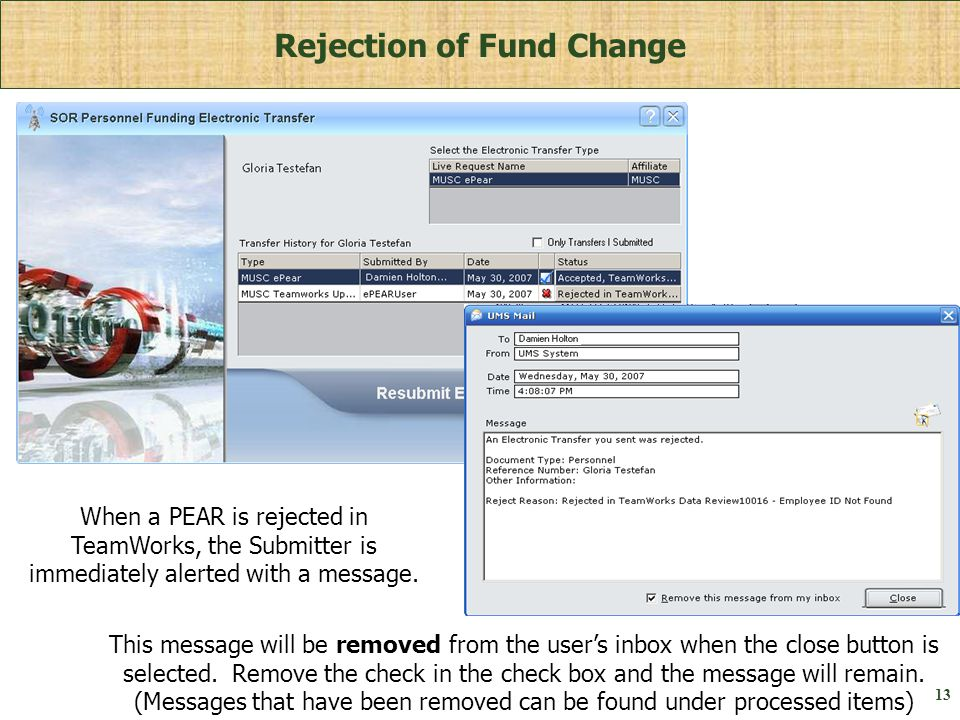 13 Rejection of Fund Change When a PEAR is rejected in TeamWorks, the Submitter is immediately alerted with a message.
