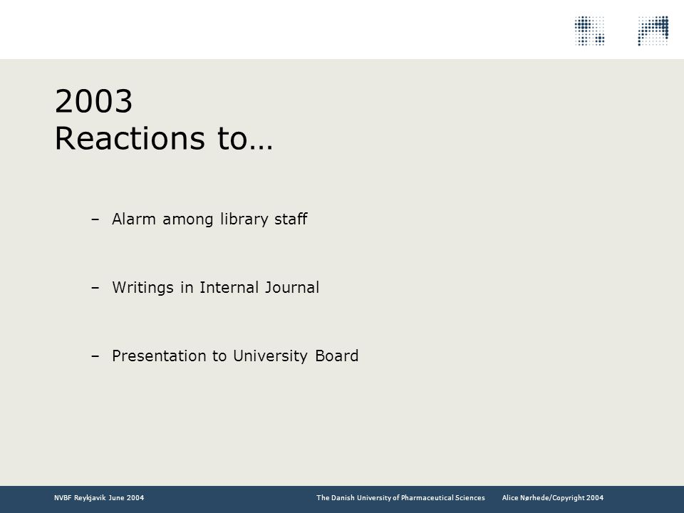 The Danish University of Pharmaceutical SciencesNVBF Reykjavik June 2004Alice Nørhede/Copyright 2004 2003 Reactions to… –Alarm among library staff –Writings in Internal Journal –Presentation to University Board