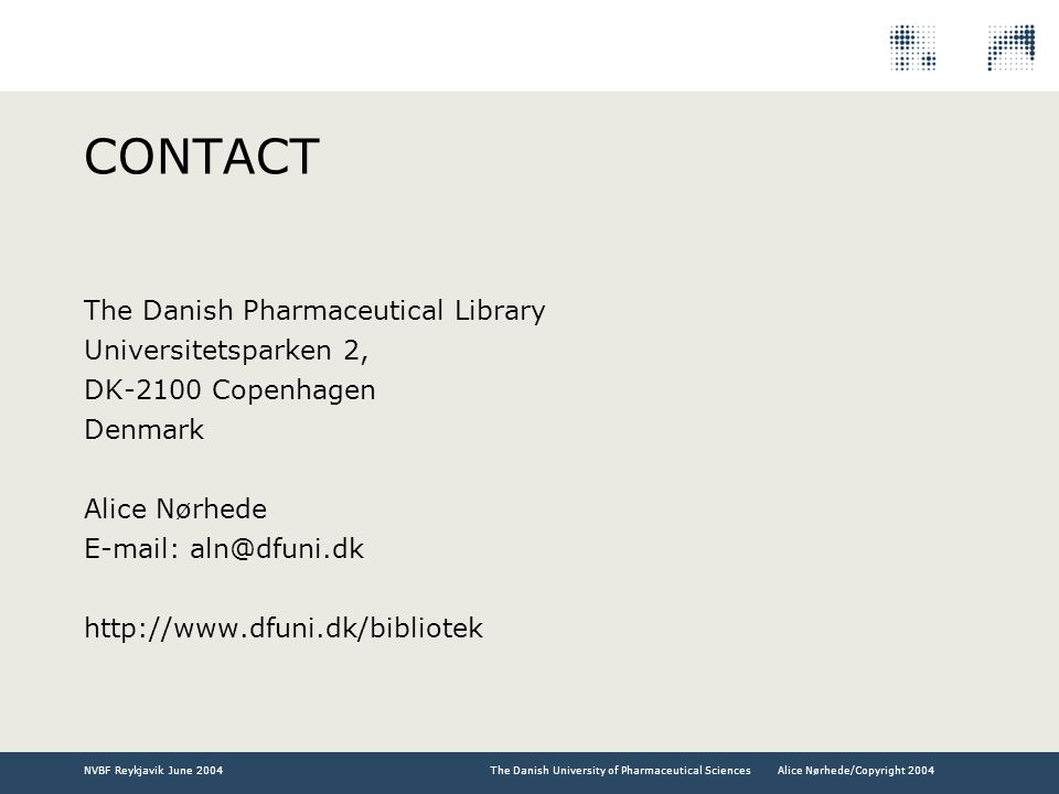 The Danish University of Pharmaceutical SciencesNVBF Reykjavik June 2004Alice Nørhede/Copyright 2004 CONTACT The Danish Pharmaceutical Library Universitetsparken 2, DK-2100 Copenhagen Denmark Alice Nørhede E-mail: aln@dfuni.dk http://www.dfuni.dk/bibliotek