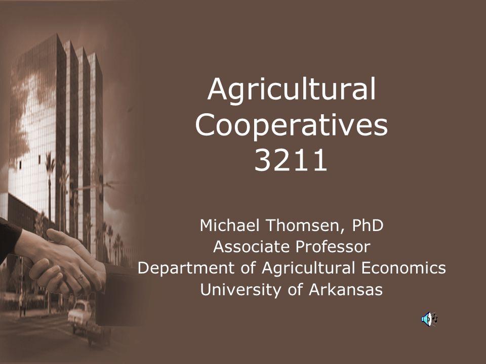 Agricultural Cooperatives 3211 Michael Thomsen, PhD Associate Professor Department of Agricultural Economics University of Arkansas