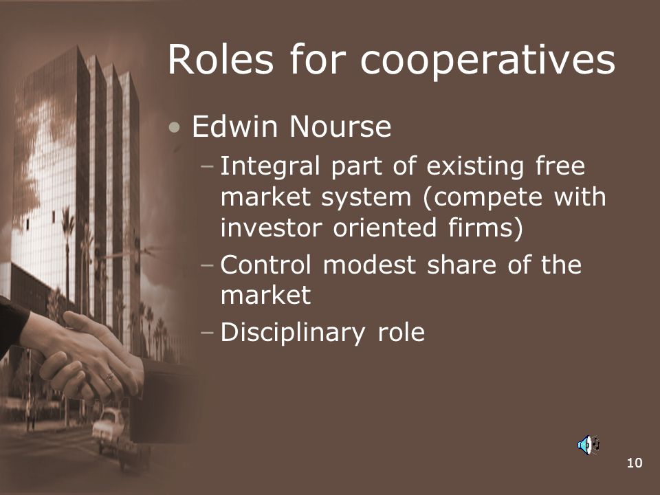 10 Roles for cooperatives Edwin Nourse –Integral part of existing free market system (compete with investor oriented firms) –Control modest share of t