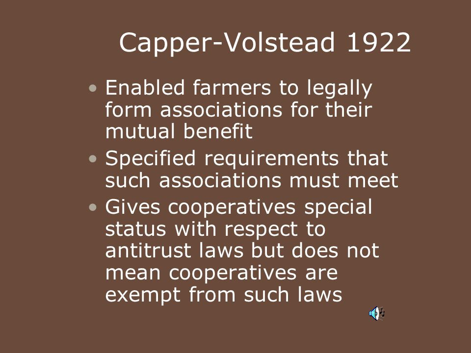 Capper-Volstead 1922 Enabled farmers to legally form associations for their mutual benefit Specified requirements that such associations must meet Giv