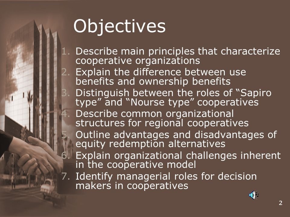 2 Objectives 1.Describe main principles that characterize cooperative organizations 2.Explain the difference between use benefits and ownership benefits 3.Distinguish between the roles of Sapiro type and Nourse type cooperatives 4.Describe common organizational structures for regional cooperatives 5.Outline advantages and disadvantages of equity redemption alternatives 6.Explain organizational challenges inherent in the cooperative model 7.Identify managerial roles for decision makers in cooperatives