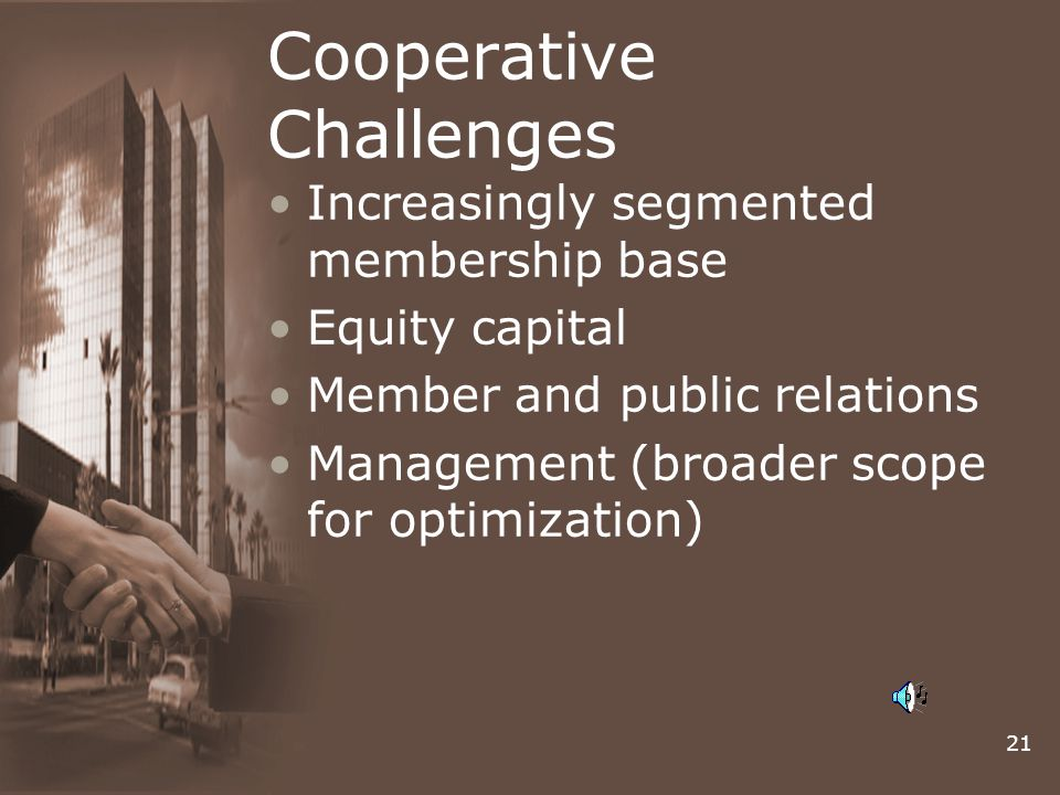 21 Cooperative Challenges Increasingly segmented membership base Equity capital Member and public relations Management (broader scope for optimization