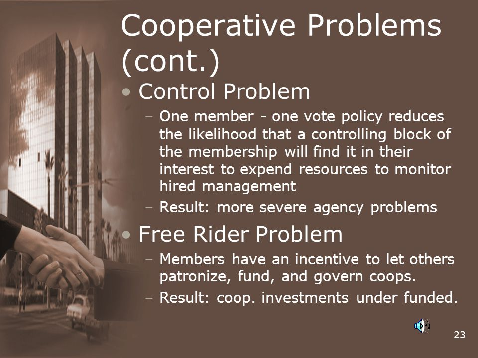 23 Cooperative Problems (cont.) Control Problem –One member - one vote policy reduces the likelihood that a controlling block of the membership will find it in their interest to expend resources to monitor hired management –Result: more severe agency problems Free Rider Problem –Members have an incentive to let others patronize, fund, and govern coops.