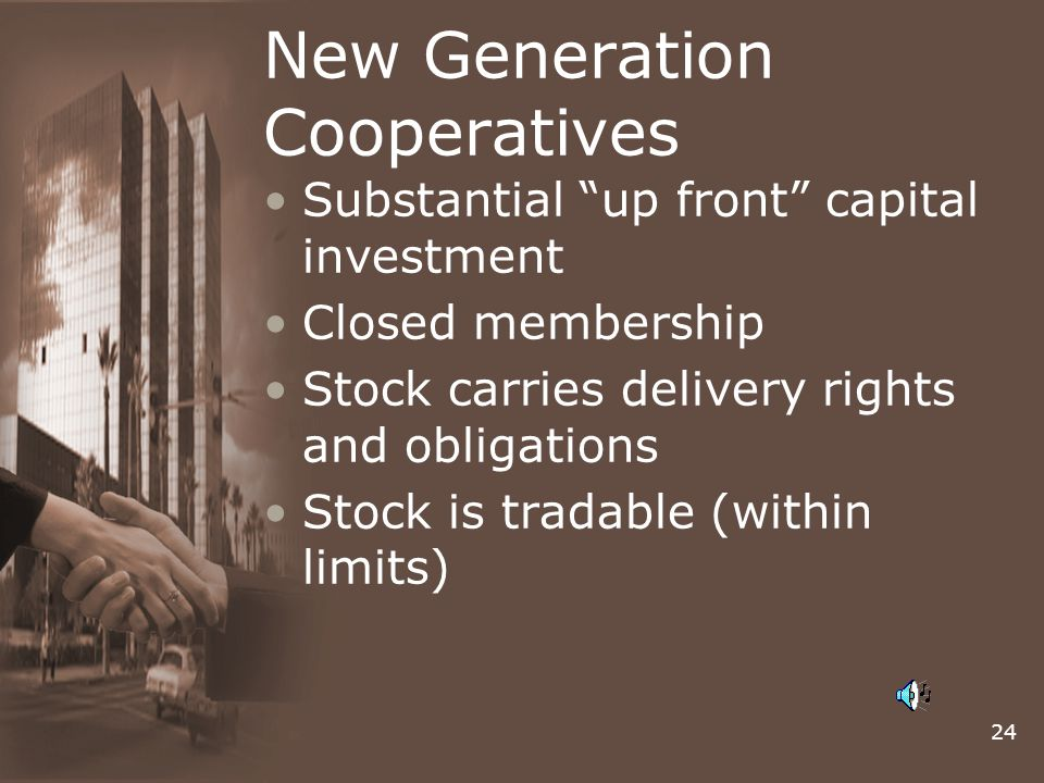 24 New Generation Cooperatives Substantial up front capital investment Closed membership Stock carries delivery rights and obligations Stock is tradable (within limits)
