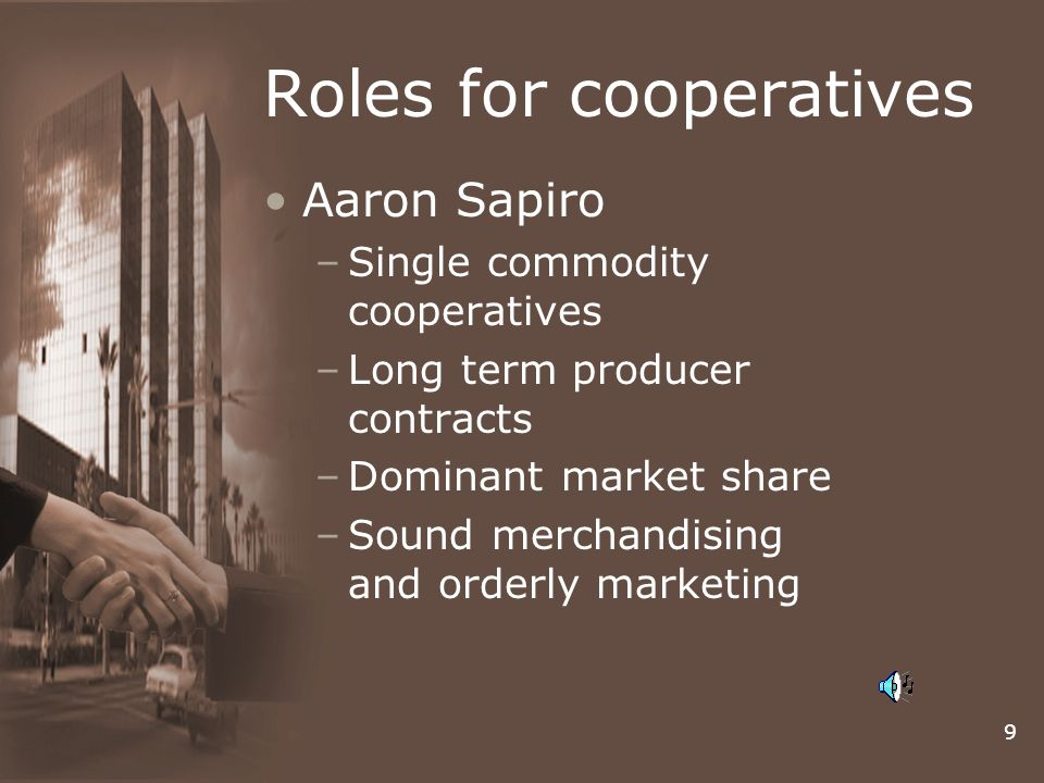 9 Roles for cooperatives Aaron Sapiro –Single commodity cooperatives –Long term producer contracts –Dominant market share –Sound merchandising and orderly marketing