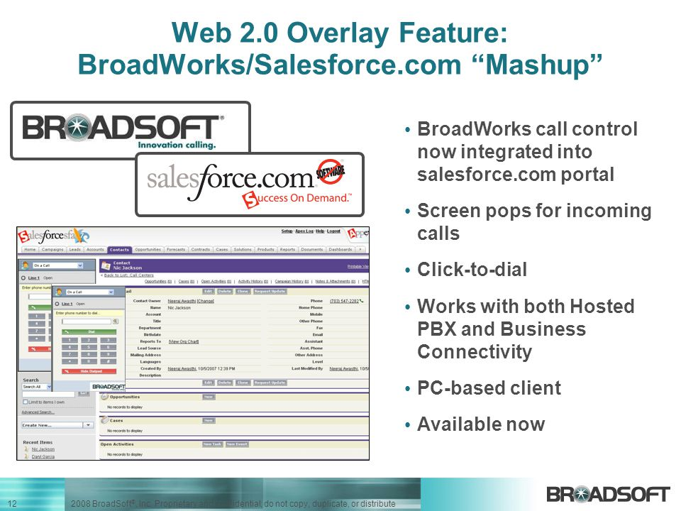 "12 2008 BroadSoft ®, Inc. Proprietary and confidential; do not copy, duplicate, or distribute Web 2.0 Overlay Feature: BroadWorks/Salesforce.com ""Mash"