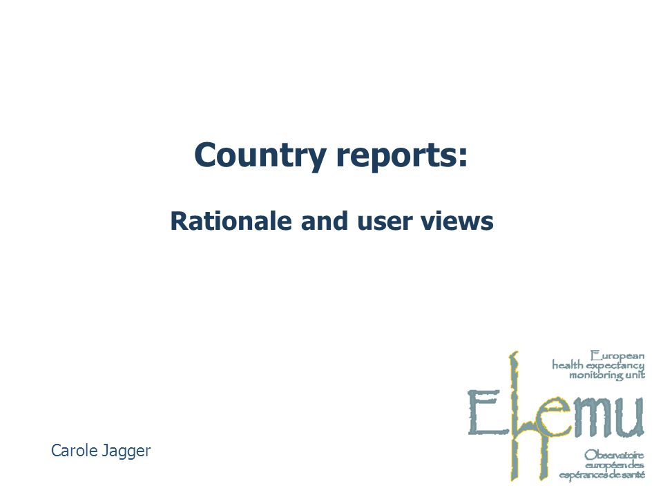 Country reports: Rationale and user views Carole Jagger