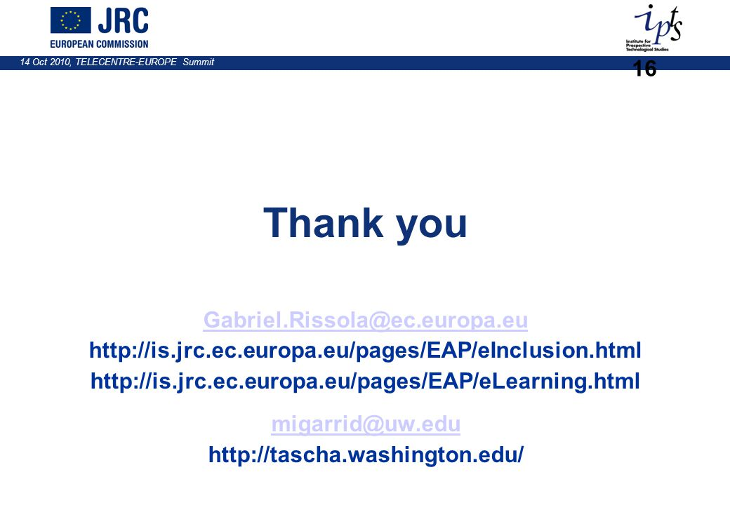 14 Oct 2010, TELECENTRE-EUROPE Summit 16 Thank you Gabriel.Rissola@ec.europa.eu http://is.jrc.ec.europa.eu/pages/EAP/eInclusion.html http://is.jrc.ec.
