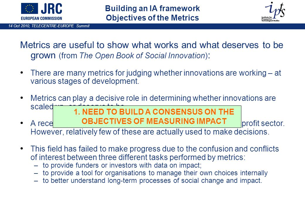 14 Oct 2010, TELECENTRE-EUROPE Summit Building an IA framework Objectives of the Metrics Metrics are useful to show what works and what deserves to be grown (from The Open Book of Social Innovation) : There are many metrics for judging whether innovations are working – at various stages of development.