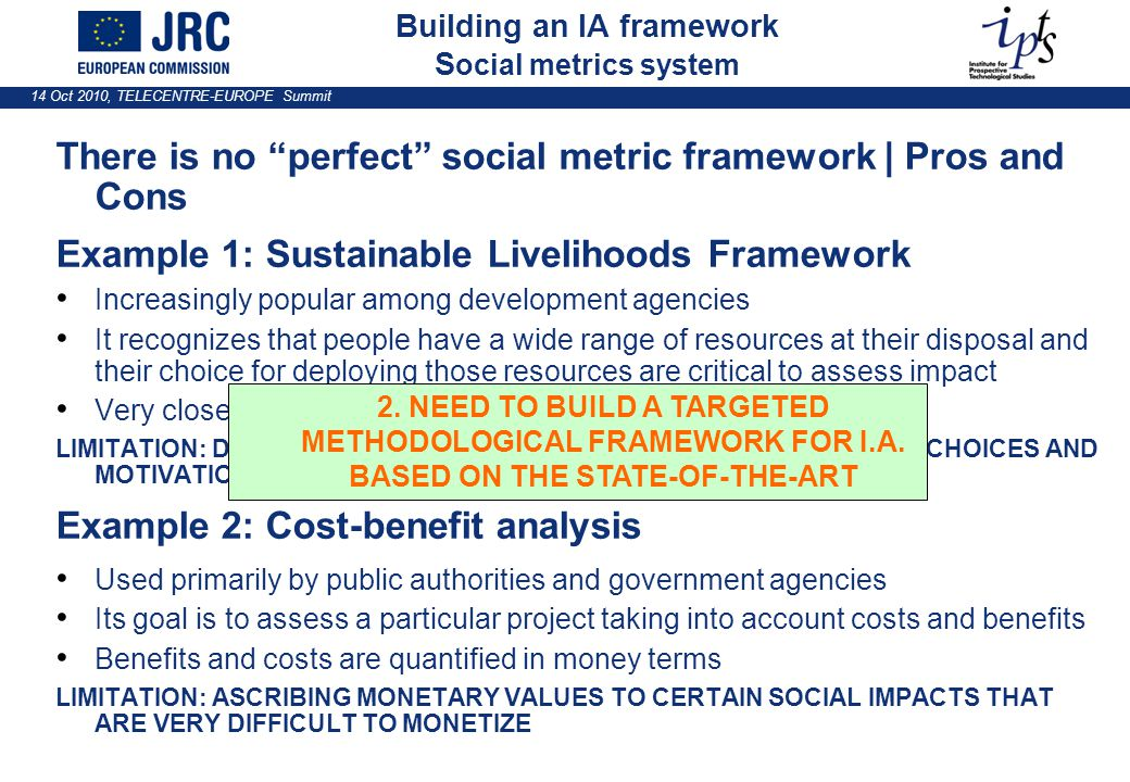 14 Oct 2010, TELECENTRE-EUROPE Summit There is no perfect social metric framework | Pros and Cons Example 1: Sustainable Livelihoods Framework Increasingly popular among development agencies It recognizes that people have a wide range of resources at their disposal and their choice for deploying those resources are critical to assess impact Very closely align to Amartya Sen's capabilities approach LIMITATION: DIFFICULT TO IMPLEMENT AND MEASURE HOW PEOPLE'S CHOICES AND MOTIVATION AFFECTS THE OUTCOME OF A PROJECT Example 2: Cost-benefit analysis Used primarily by public authorities and government agencies Its goal is to assess a particular project taking into account costs and benefits Benefits and costs are quantified in money terms LIMITATION: ASCRIBING MONETARY VALUES TO CERTAIN SOCIAL IMPACTS THAT ARE VERY DIFFICULT TO MONETIZE Building an IA framework S ocial metrics system 2.