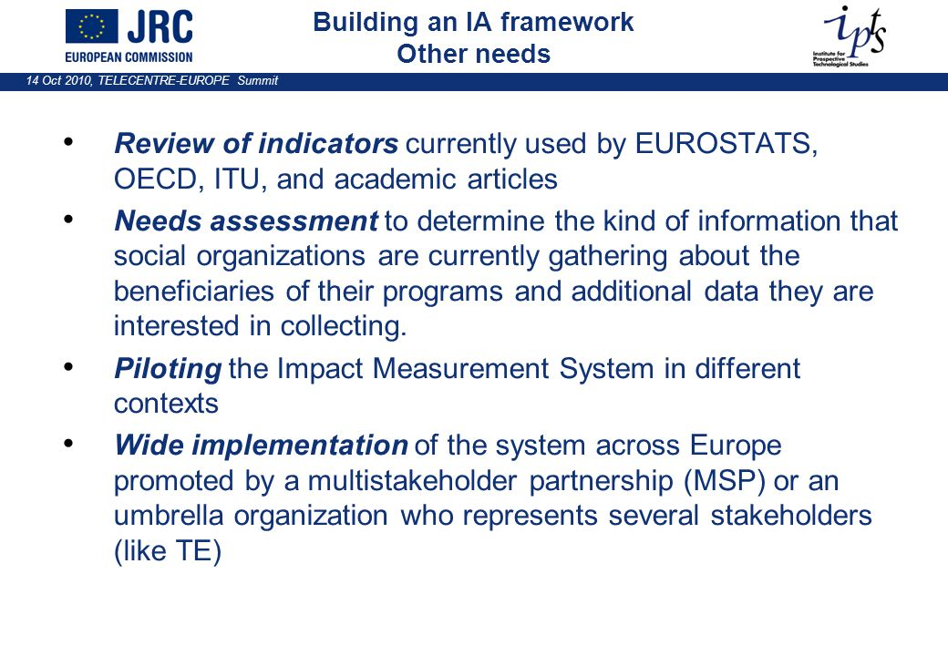 14 Oct 2010, TELECENTRE-EUROPE Summit Review of indicators currently used by EUROSTATS, OECD, ITU, and academic articles Needs assessment to determine the kind of information that social organizations are currently gathering about the beneficiaries of their programs and additional data they are interested in collecting.