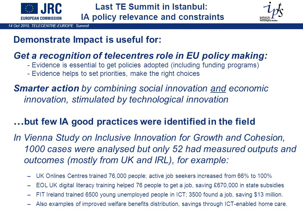 14 Oct 2010, TELECENTRE-EUROPE Summit Last TE Summit in Istanbul: IA policy relevance and constraints Demonstrate Impact is useful for: Get a recognition of telecentres role in EU policy making: - Evidence is essential to get policies adopted (including funding programs) - Evidence helps to set priorities, make the right choices Smarter action by combining social innovation and economic innovation, stimulated by technological innovation … but few IA good practices were identified in the field In Vienna Study on Inclusive Innovation for Growth and Cohesion, 1000 cases were analysed but only 52 had measured outputs and outcomes (mostly from UK and IRL), for example: –UK Onlines Centres trained 76,000 people; active job seekers increased from 66% to 100% –EOL UK digital literacy training helped 76 people to get a job, saving £670,000 in state subsidies –FIT Ireland trained 6500 young unemployed people in ICT; 3500 found a job, saving $13 million.