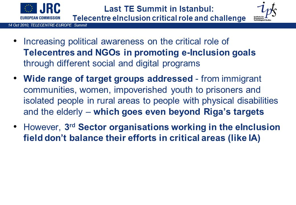 14 Oct 2010, TELECENTRE-EUROPE Summit Last TE Summit in Istanbul: Telecentre eInclusion critical role and challenge Increasing political awareness on the critical role of Telecentres and NGOs in promoting e-Inclusion goals through different social and digital programs Wide range of target groups addressed - from immigrant communities, women, impoverished youth to prisoners and isolated people in rural areas to people with physical disabilities and the elderly – which goes even beyond Riga's targets However, 3 rd Sector organisations working in the eInclusion field don't balance their efforts in critical areas (like IA)