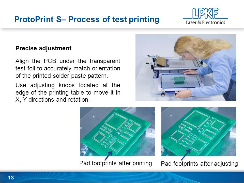13 Precise adjustment Align the PCB under the transparent test foil to accurately match orientation of the printed solder paste pattern.