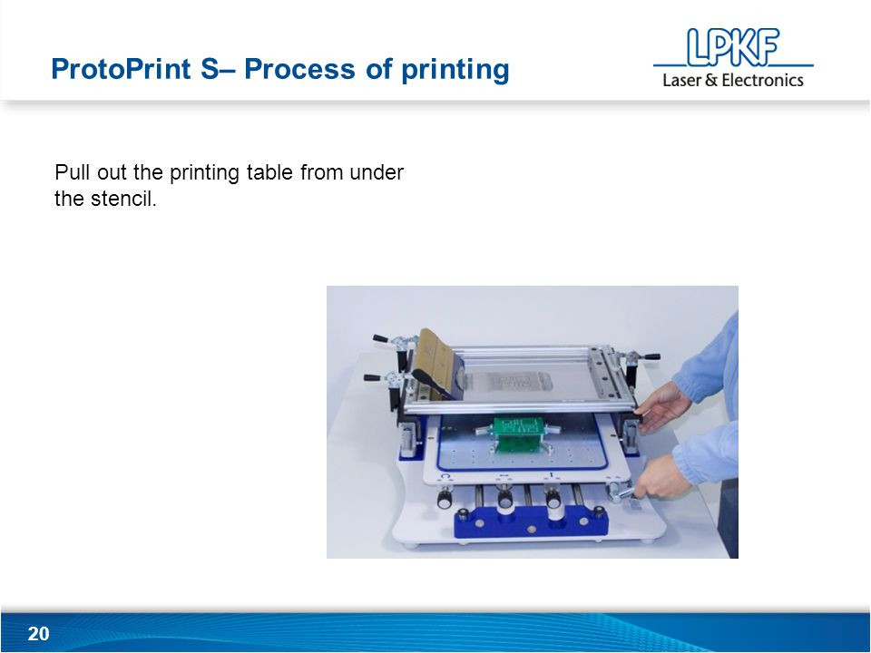 20 Pull out the printing table from under the stencil. ProtoPrint S– Process of printing