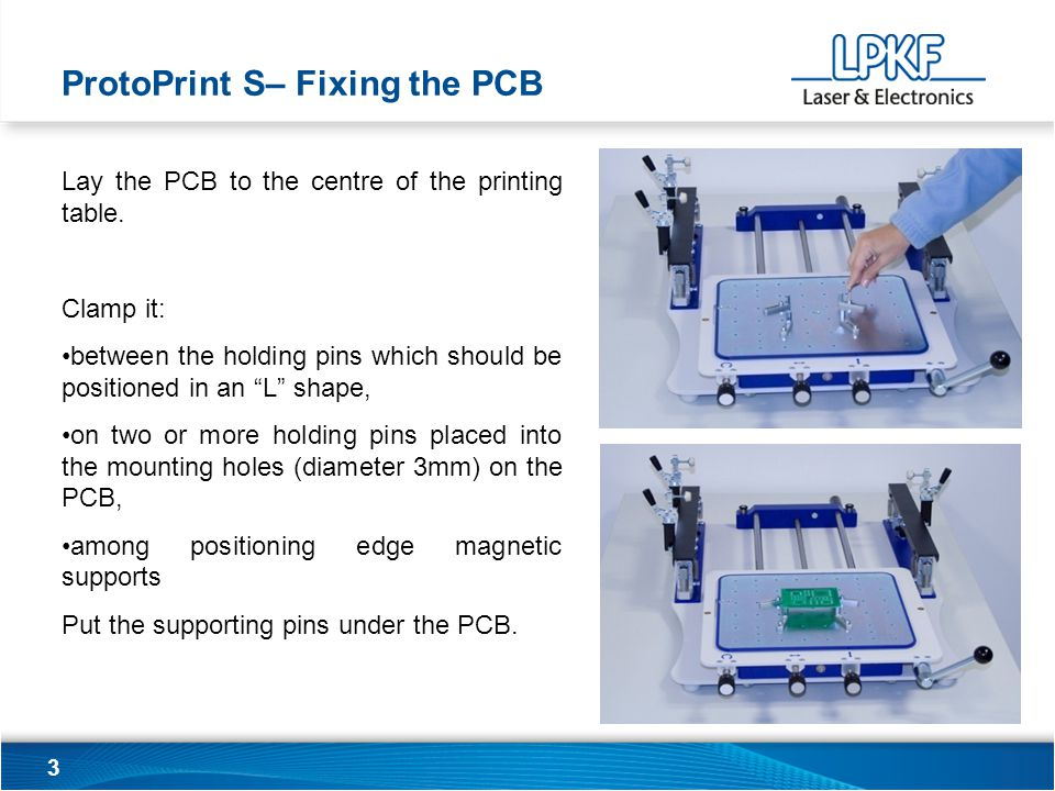 24 PCB clamps For clamping the PCB you can also use: LPKF SMT Vacuum table, magnetic edge supports ProtoPrint S– Good advice and instructions