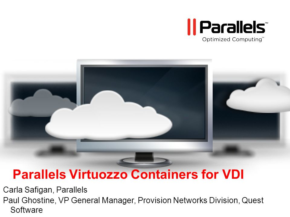 Parallels Virtuozzo Containers for VDI Carla Safigan, Parallels Paul Ghostine, VP General Manager, Provision Networks Division, Quest Software