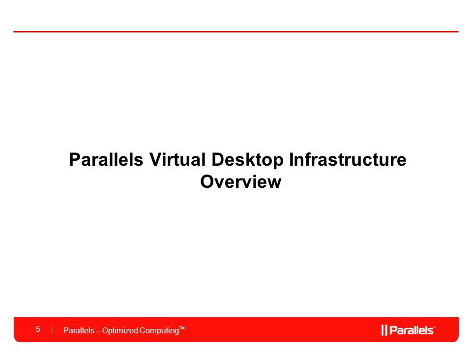 Parallels – Optimized Computing TM Parallels Virtual Desktop Infrastructure Overview 5