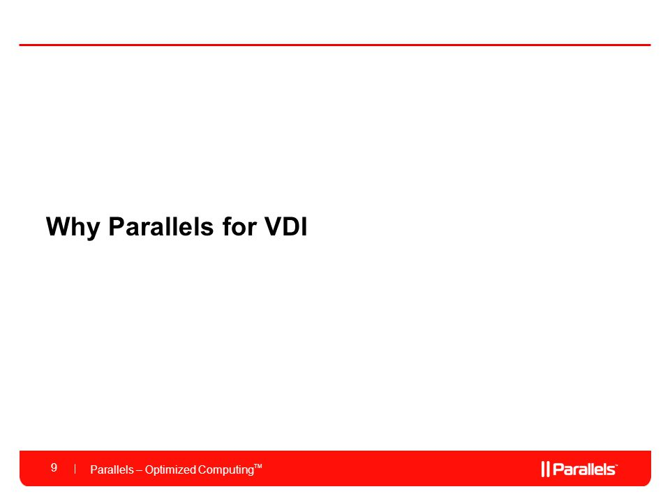 Parallels – Optimized Computing TM Highest Desktop to Server Ratio 3-5 times more desktops per sever over other VDI solutions Global Updates and Patch Management Seamlessly and easily apply patches and updates to all desktops at once Low Cost and Dynamic Storage Most efficient use of storage with the ability to grow as needed Fully Dynamic Resource Management per Desktop Ability to dynamically increase/decrease CPU, memory, storage allocations Fast Provisioning of Desktops and Applications Deploy new desktops and applications to individuals and groups in seconds Management, Storage, Memory Single OS Why Parallels Virtuozzo Containers for VDI.
