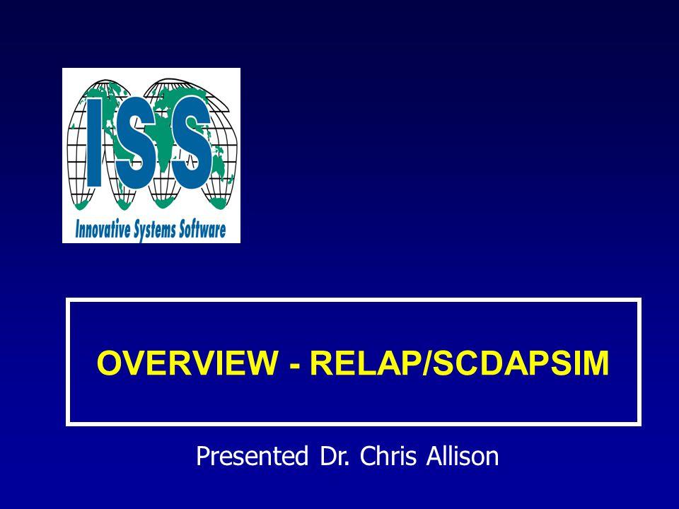 OVERVIEW - RELAP/SCDAPSIM Presented Dr. Chris Allison