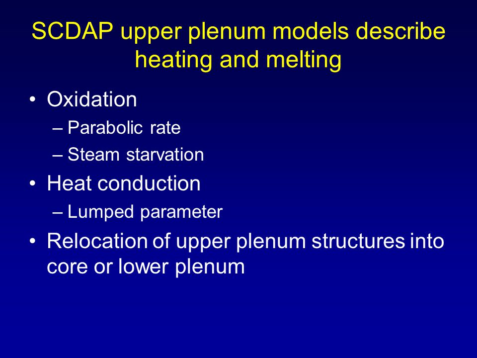 SCDAP upper plenum models describe heating and melting Oxidation –Parabolic rate –Steam starvation Heat conduction –Lumped parameter Relocation of upp