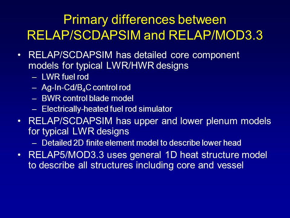 Primary differences between RELAP/SCDAPSIM and RELAP/MOD3.3 RELAP/SCDAPSIM has detailed core component models for typical LWR/HWR designs –LWR fuel ro