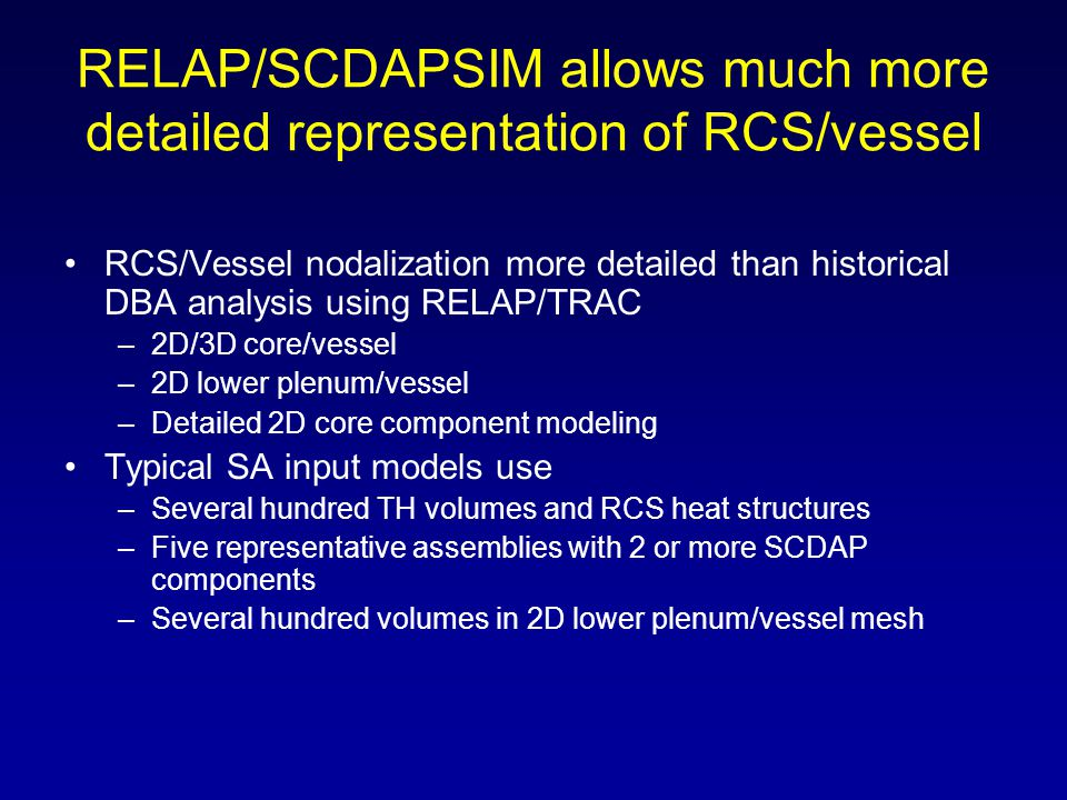 RELAP/SCDAPSIM allows much more detailed representation of RCS/vessel RCS/Vessel nodalization more detailed than historical DBA analysis using RELAP/T