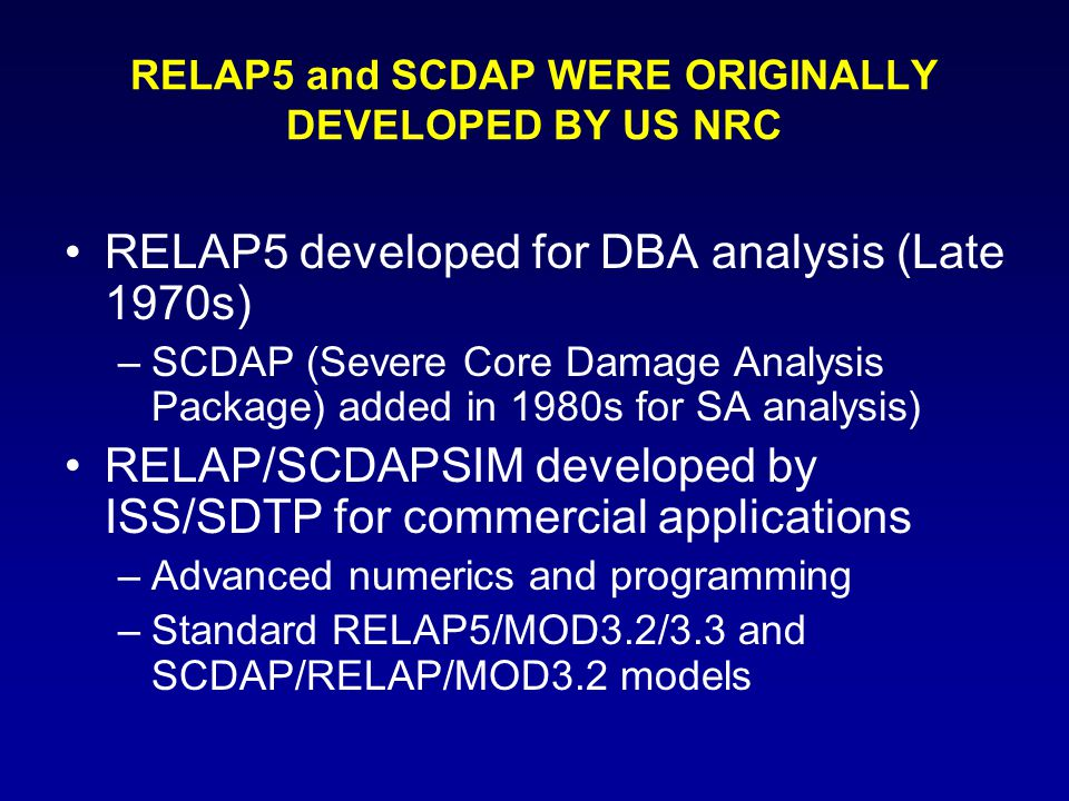 RELAP5 and SCDAP WERE ORIGINALLY DEVELOPED BY US NRC RELAP5 developed for DBA analysis (Late 1970s) –SCDAP (Severe Core Damage Analysis Package) added