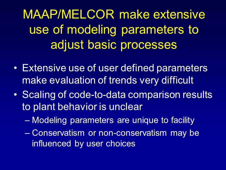 MAAP/MELCOR make extensive use of modeling parameters to adjust basic processes Extensive use of user defined parameters make evaluation of trends ver