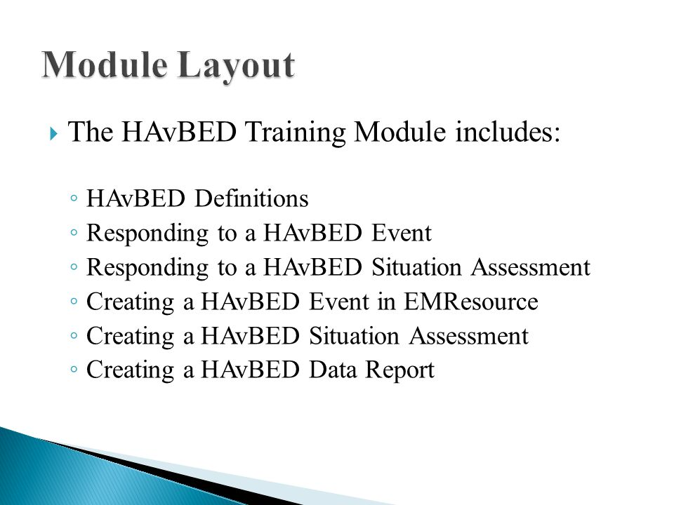  After completion of this training module, you should be able to: ◦ Define the HAvBED acronym ◦ List HAvBED inpatient bed types and categories ◦ Respond to a HAvBED event in EMResource ◦ Respond to a HAvBED Situation Assessment ◦ Create a HAvBED event in EMResource ◦ Develop a HAvBED data report in EMResource