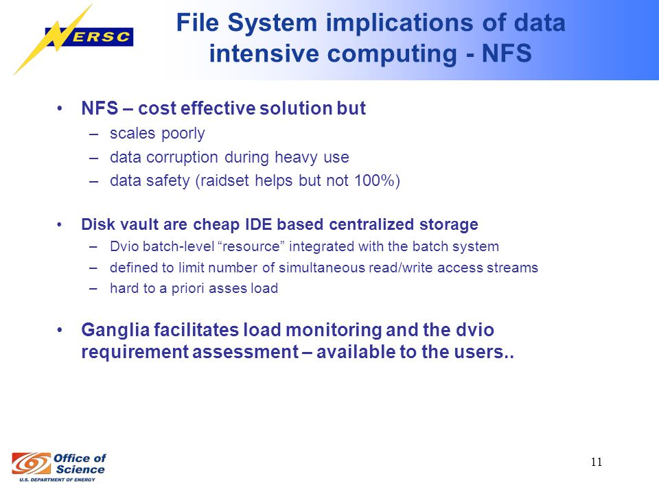 11 File System implications of data intensive computing - NFS NFS – cost effective solution but –scales poorly –data corruption during heavy use –data safety (raidset helps but not 100%) Disk vault are cheap IDE based centralized storage –Dvio batch-level resource integrated with the batch system –defined to limit number of simultaneous read/write access streams –hard to a priori asses load Ganglia facilitates load monitoring and the dvio requirement assessment – available to the users..