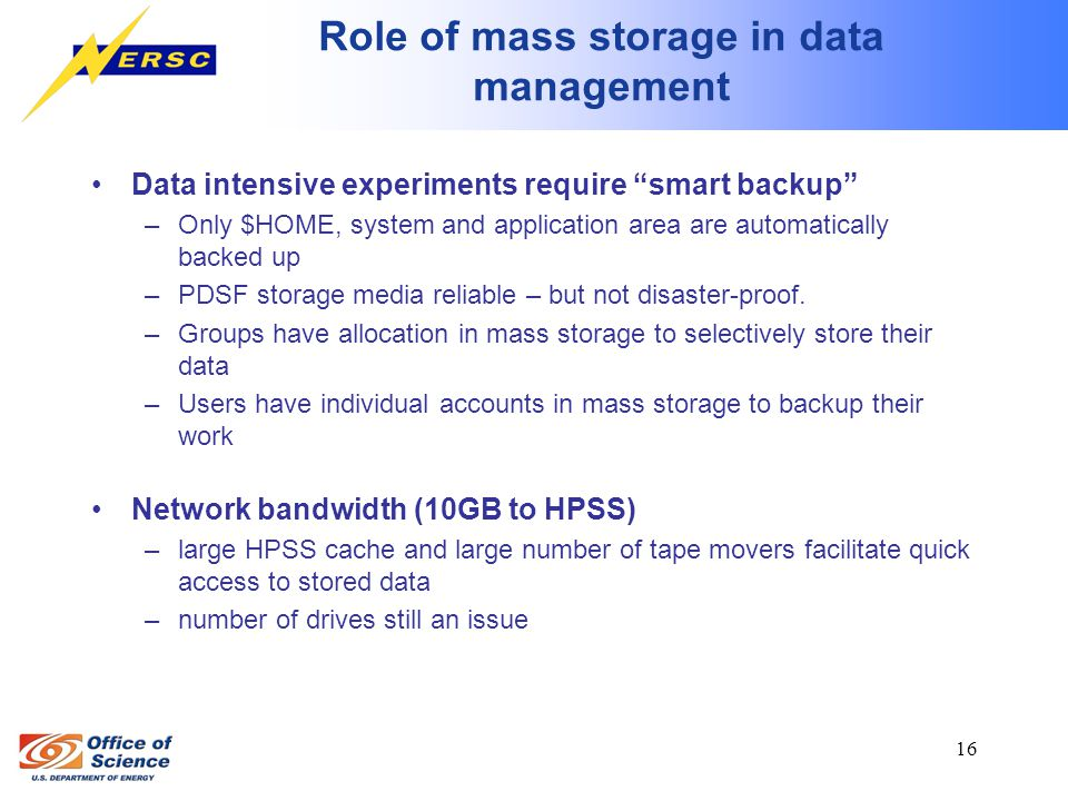 16 Role of mass storage in data management Data intensive experiments require smart backup –Only $HOME, system and application area are automatically backed up –PDSF storage media reliable – but not disaster-proof.