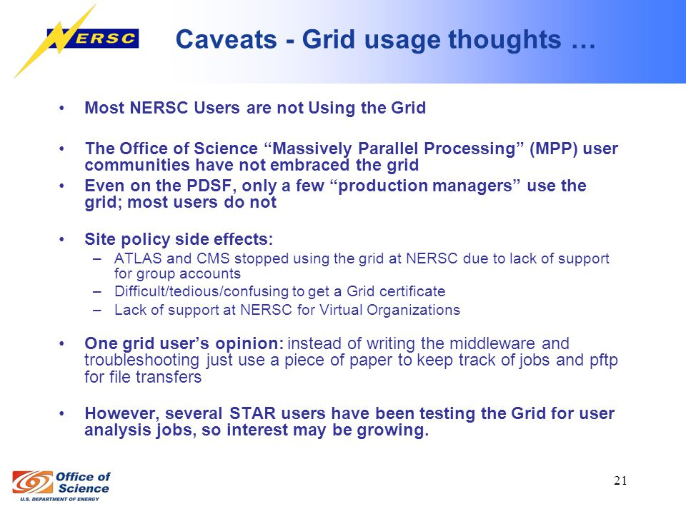 21 Caveats - Grid usage thoughts … Most NERSC Users are not Using the Grid The Office of Science Massively Parallel Processing (MPP) user communities have not embraced the grid Even on the PDSF, only a few production managers use the grid; most users do not Site policy side effects: –ATLAS and CMS stopped using the grid at NERSC due to lack of support for group accounts –Difficult/tedious/confusing to get a Grid certificate –Lack of support at NERSC for Virtual Organizations One grid user's opinion: instead of writing the middleware and troubleshooting just use a piece of paper to keep track of jobs and pftp for file transfers However, several STAR users have been testing the Grid for user analysis jobs, so interest may be growing.