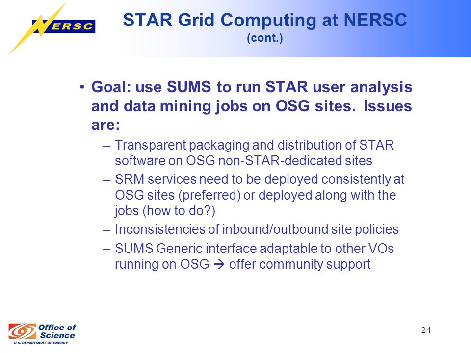 24 STAR Grid Computing at NERSC (cont.) Goal: use SUMS to run STAR user analysis and data mining jobs on OSG sites.