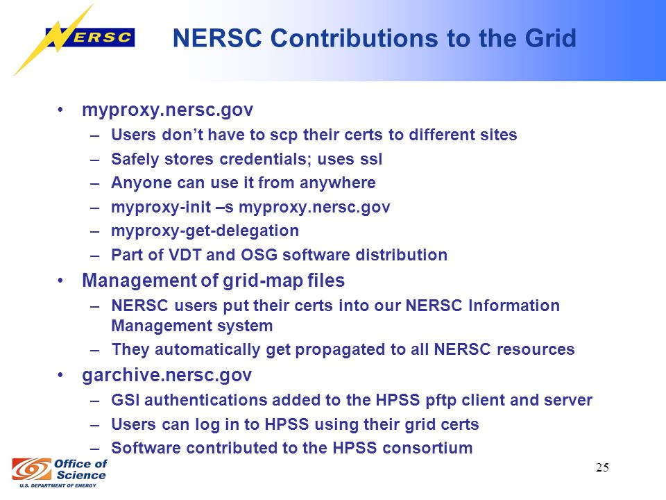 25 NERSC Contributions to the Grid myproxy.nersc.gov –Users don't have to scp their certs to different sites –Safely stores credentials; uses ssl –Anyone can use it from anywhere –myproxy-init –s myproxy.nersc.gov –myproxy-get-delegation –Part of VDT and OSG software distribution Management of grid-map files –NERSC users put their certs into our NERSC Information Management system –They automatically get propagated to all NERSC resources garchive.nersc.gov –GSI authentications added to the HPSS pftp client and server –Users can log in to HPSS using their grid certs –Software contributed to the HPSS consortium