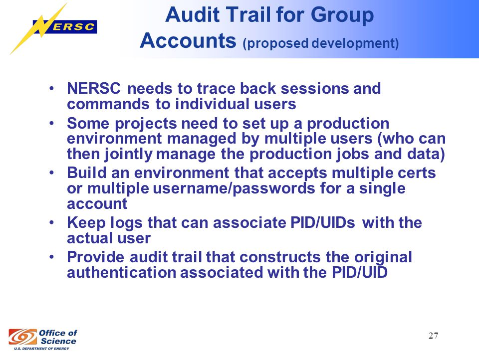 27 Audit Trail for Group Accounts (proposed development) NERSC needs to trace back sessions and commands to individual users Some projects need to set up a production environment managed by multiple users (who can then jointly manage the production jobs and data) Build an environment that accepts multiple certs or multiple username/passwords for a single account Keep logs that can associate PID/UIDs with the actual user Provide audit trail that constructs the original authentication associated with the PID/UID