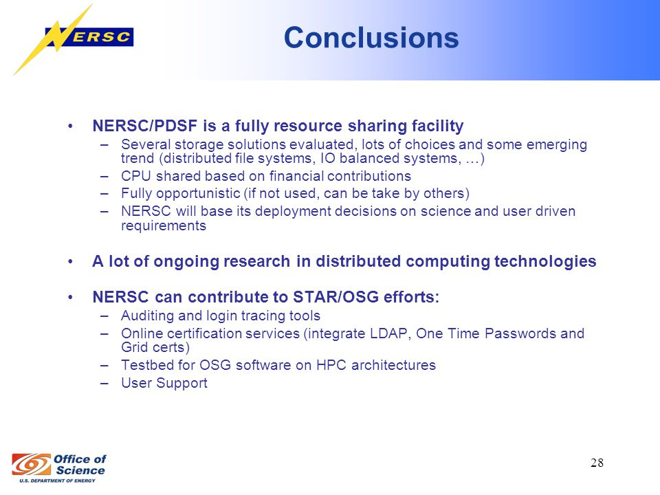 28 Conclusions NERSC/PDSF is a fully resource sharing facility –Several storage solutions evaluated, lots of choices and some emerging trend (distributed file systems, IO balanced systems, …) –CPU shared based on financial contributions –Fully opportunistic (if not used, can be take by others) –NERSC will base its deployment decisions on science and user driven requirements A lot of ongoing research in distributed computing technologies NERSC can contribute to STAR/OSG efforts: –Auditing and login tracing tools –Online certification services (integrate LDAP, One Time Passwords and Grid certs) –Testbed for OSG software on HPC architectures –User Support