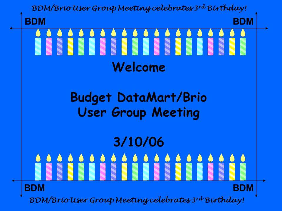 BDM Welcome Budget DataMart/Brio User Group Meeting 3/10/06 BDM/Brio User Group Meeting celebrates 3 rd Birthday!