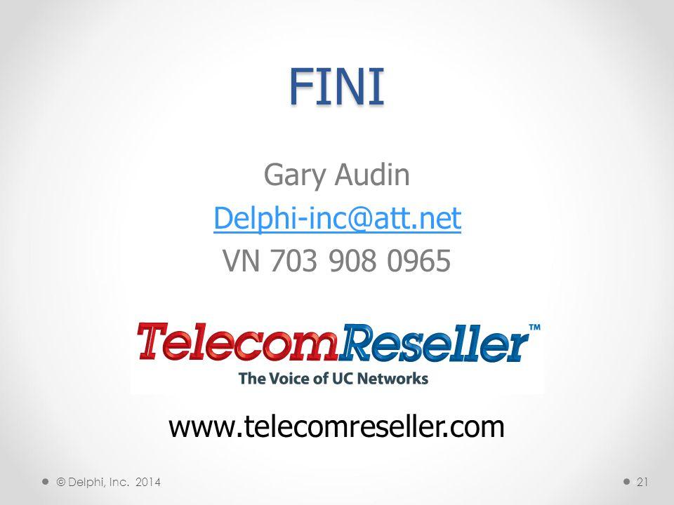 FINI Gary Audin Delphi-inc@att.net VN 703 908 0965 §21 www.telecomreseller.com § © Delphi, Inc. 2014